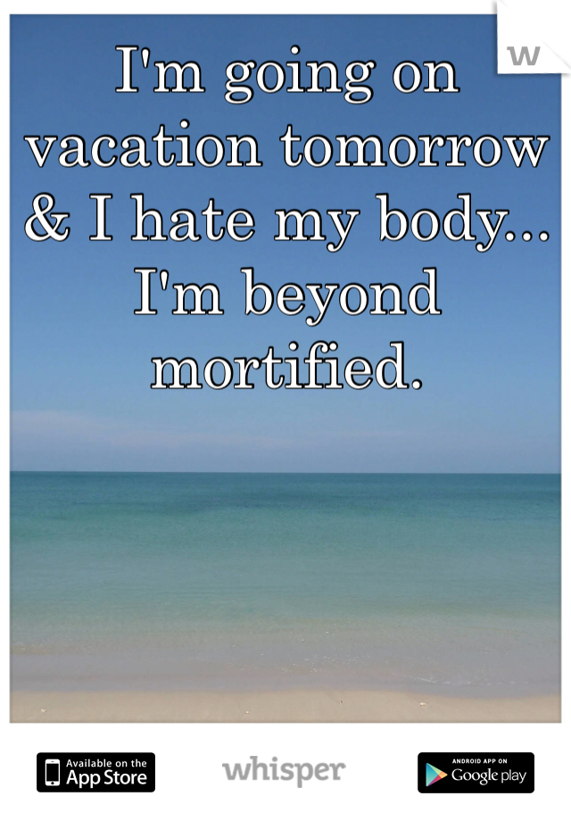 I'm going on vacation tomorrow & I hate my body... I'm beyond mortified.