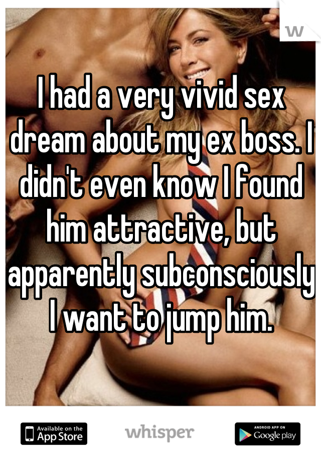 I had a very vivid sex dream about my ex boss. I didn't even know I found him attractive, but apparently subconsciously I want to jump him.