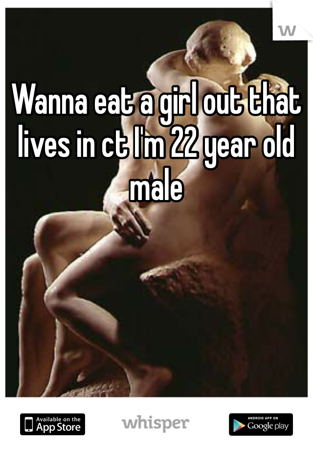 Wanna eat a girl out that lives in ct I'm 22 year old male