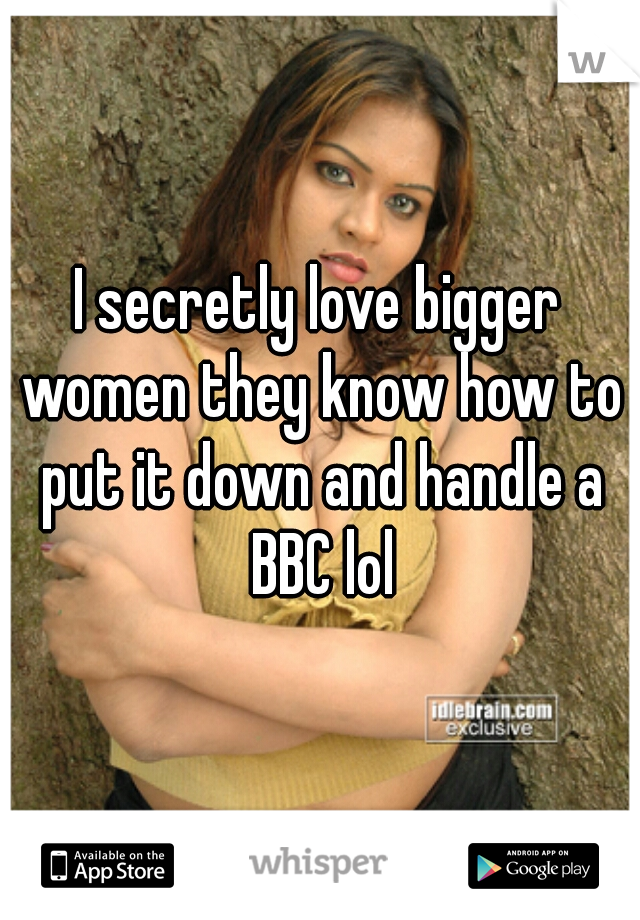 I secretly love bigger women they know how to put it down and handle a BBC lol
