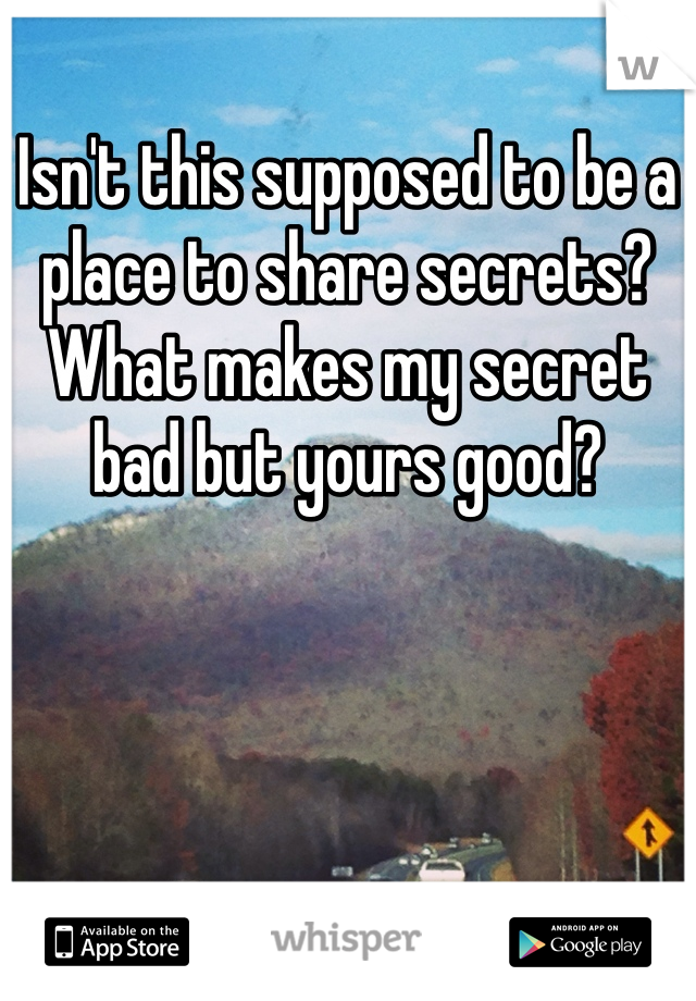 Isn't this supposed to be a place to share secrets? What makes my secret bad but yours good?