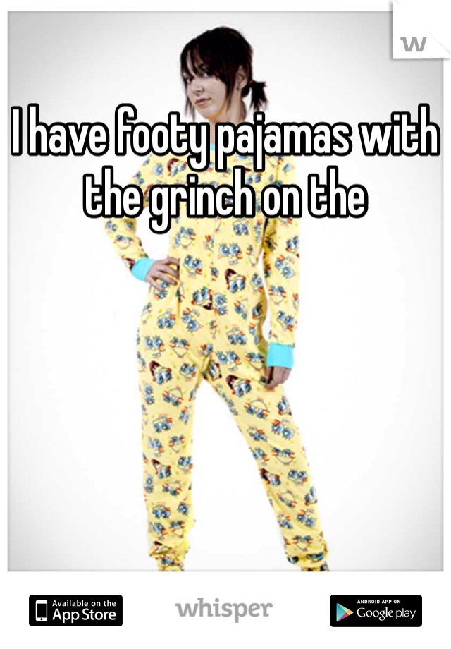 I have footy pajamas with the grinch on the