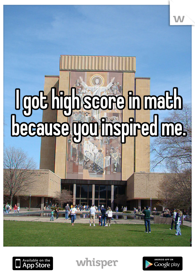I got high score in math because you inspired me.