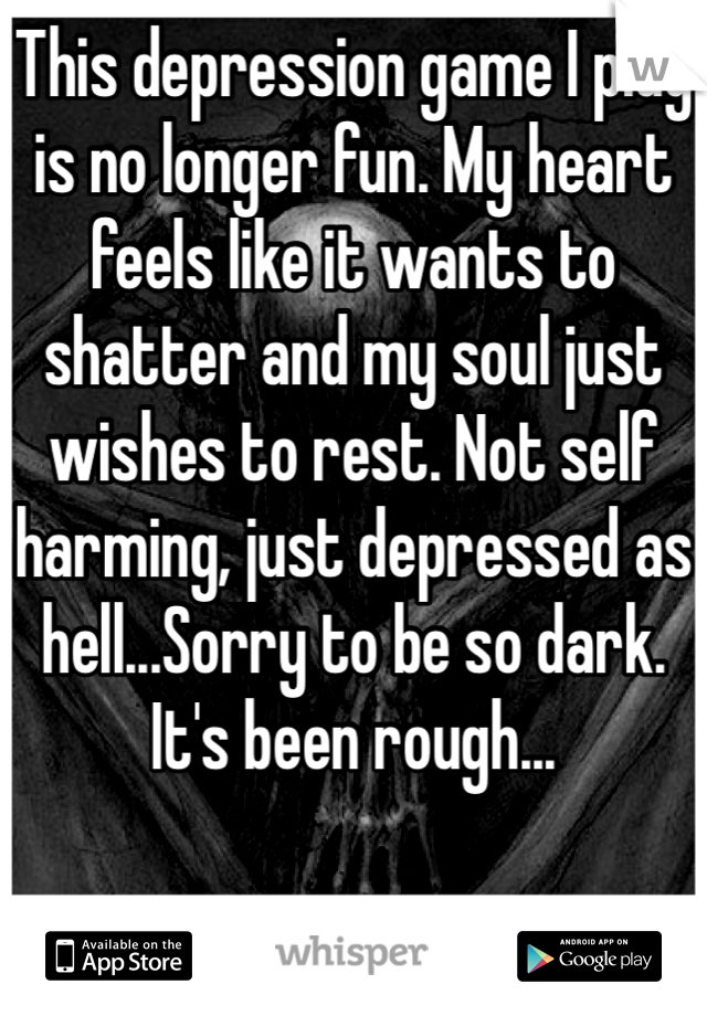 This depression game I play is no longer fun. My heart feels like it wants to shatter and my soul just wishes to rest. Not self harming, just depressed as hell...Sorry to be so dark. It's been rough...
