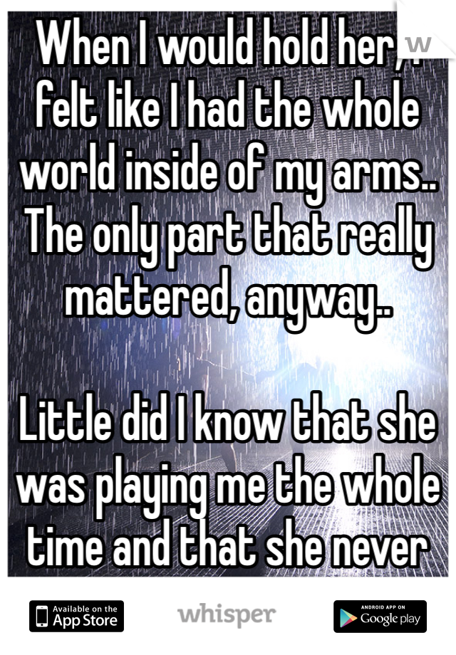 When I would hold her, I felt like I had the whole world inside of my arms.. The only part that really mattered, anyway..  Little did I know that she was playing me the whole time and that she never cared about me