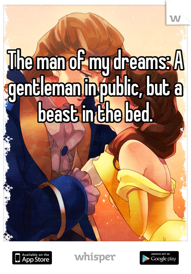 The man of my dreams: A gentleman in public, but a beast in the bed.