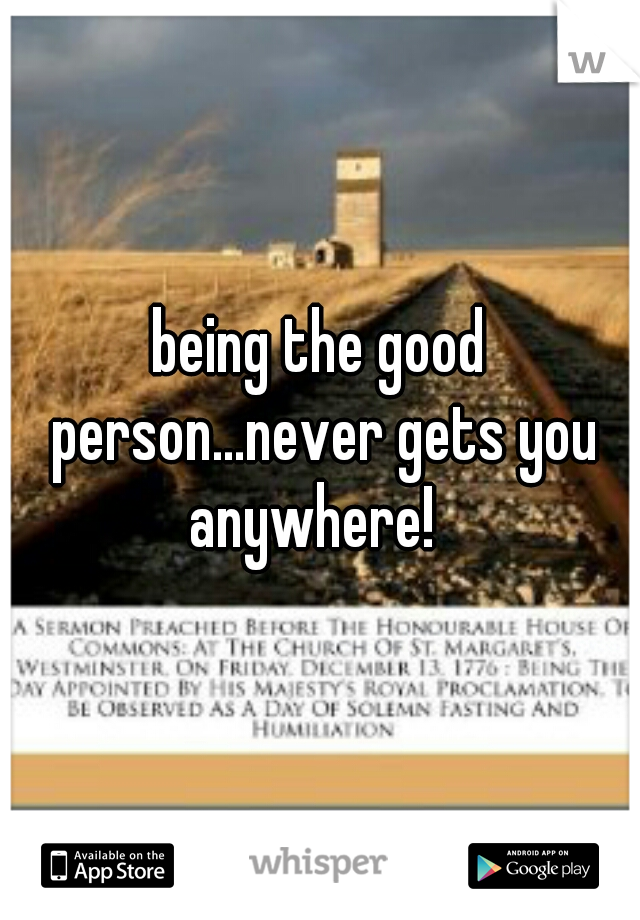 being the good person...never gets you anywhere!