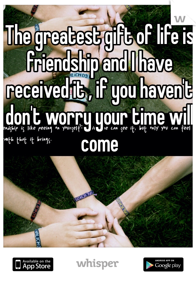 The greatest gift of life is friendship and I have received it , if you haven't don't worry your time will come