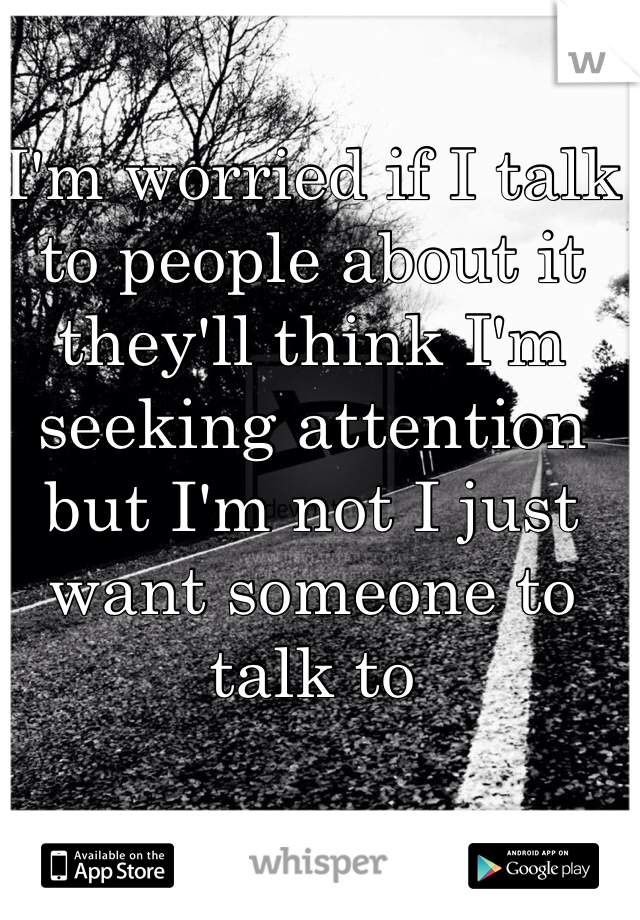 I'm worried if I talk to people about it they'll think I'm seeking attention but I'm not I just want someone to talk to