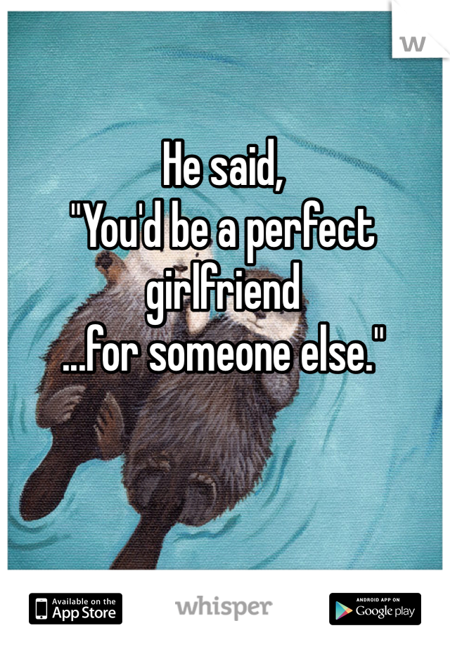 "He said, ""You'd be a perfect girlfriend ...for someone else."""