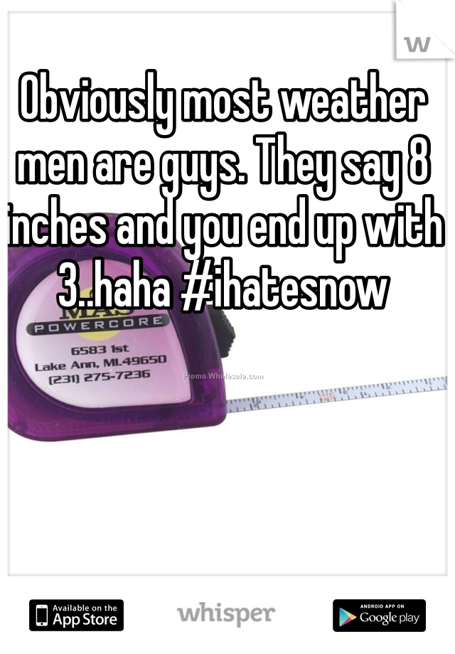 Obviously most weather men are guys. They say 8 inches and you end up with 3..haha #ihatesnow