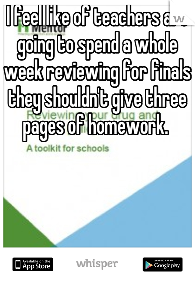 I feel like of teachers are going to spend a whole week reviewing for finals they shouldn't give three pages of homework.