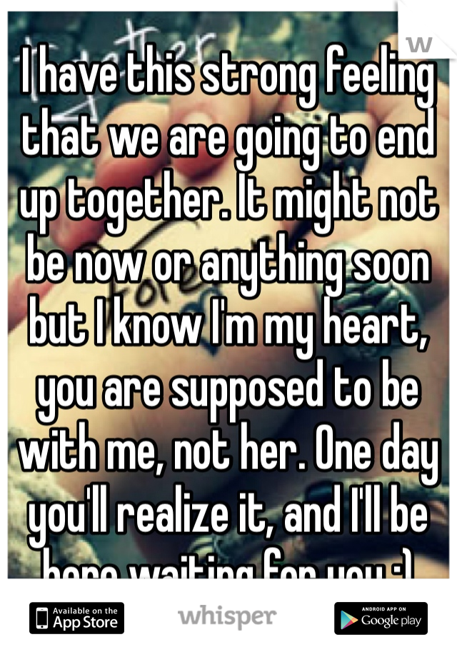 I have this strong feeling that we are going to end up together. It might not be now or anything soon but I know I'm my heart, you are supposed to be with me, not her. One day you'll realize it, and I'll be here waiting for you :)