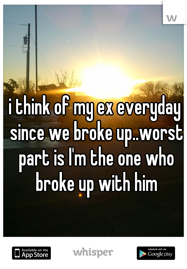 i think of my ex everyday since we broke up..worst part is I'm the one who broke up with him