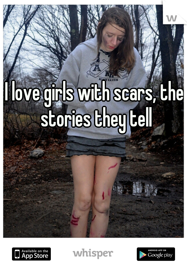 I love girls with scars, the stories they tell