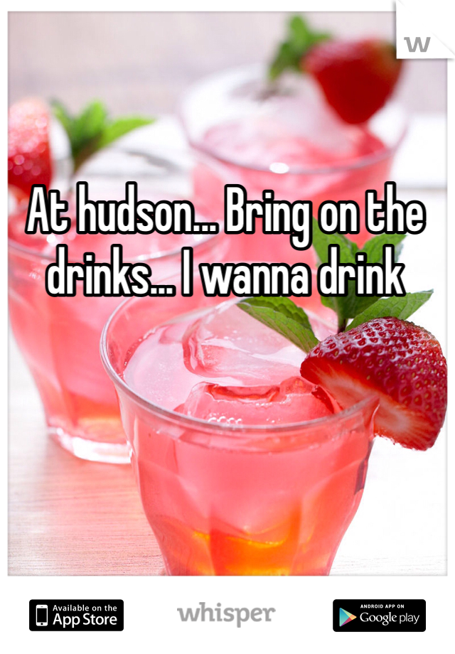 At hudson... Bring on the drinks... I wanna drink
