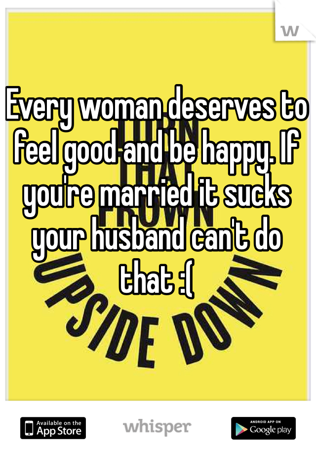 Every woman deserves to feel good and be happy. If you're married it sucks your husband can't do that :(