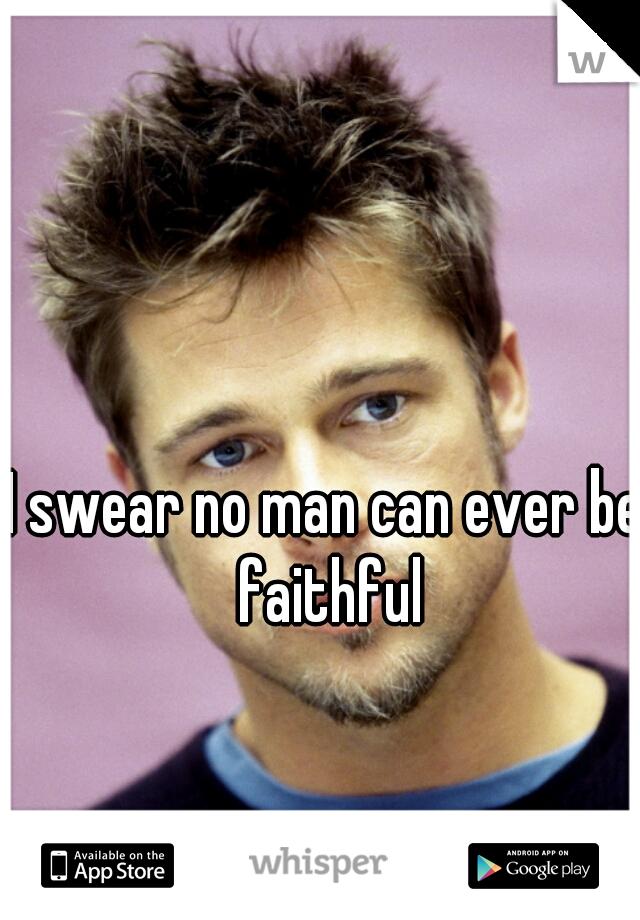 I swear no man can ever be faithful