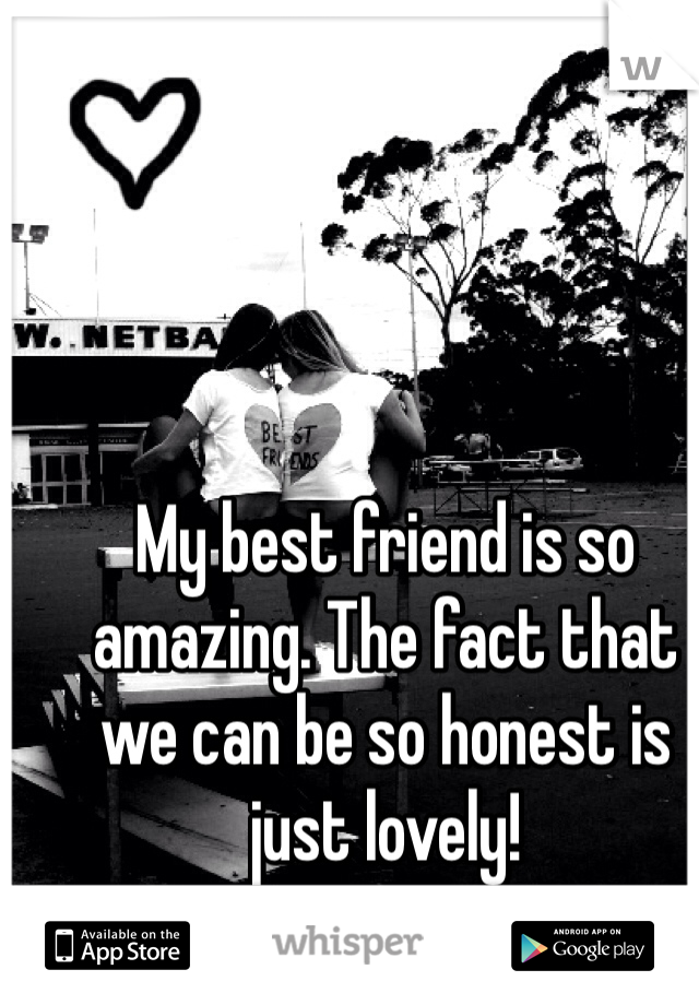 My best friend is so amazing. The fact that we can be so honest is just lovely!