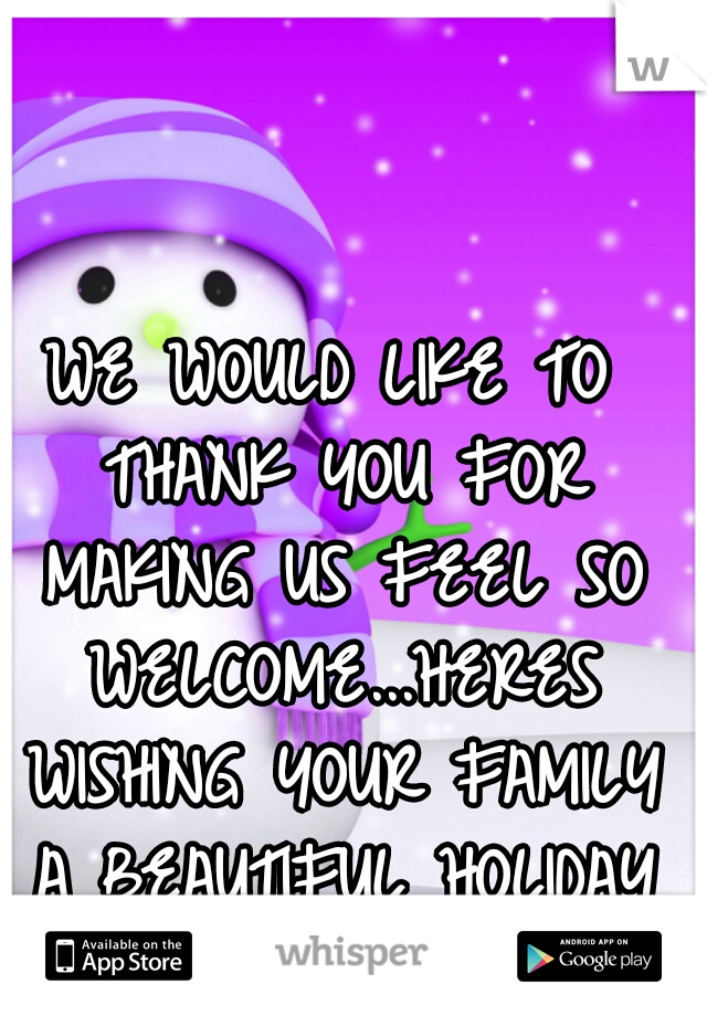 WE WOULD LIKE TO THANK YOU FOR MAKING US FEEL SO WELCOME...HERES WISHING YOUR FAMILY A BEAUTIFUL HOLIDAY SEASON. ..