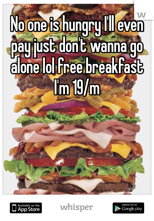 No one is hungry I'll even pay just don't wanna go alone lol free breakfast I'm 19/m