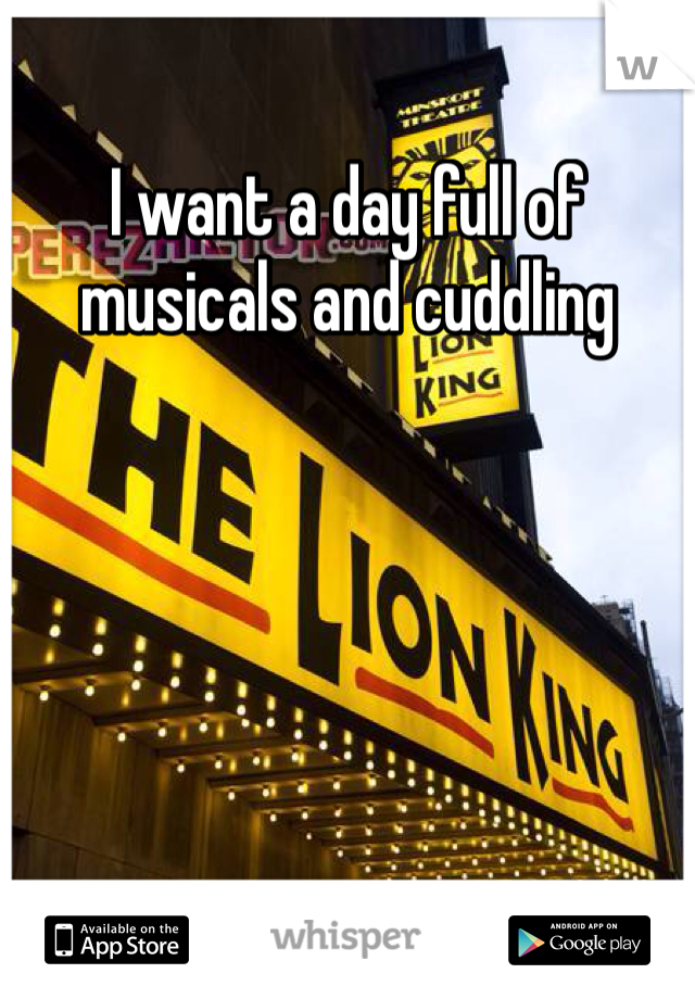 I want a day full of musicals and cuddling