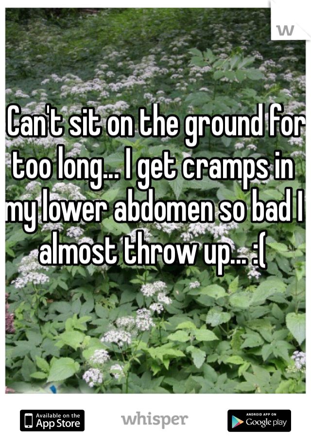 I Can't sit on the ground for too long... I get cramps in my lower abdomen so bad I almost throw up... :(