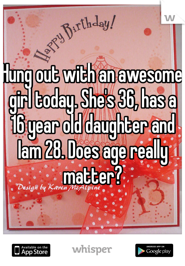 Hung out with an awesome girl today. She's 36, has a 16 year old daughter and Iam 28. Does age really matter?