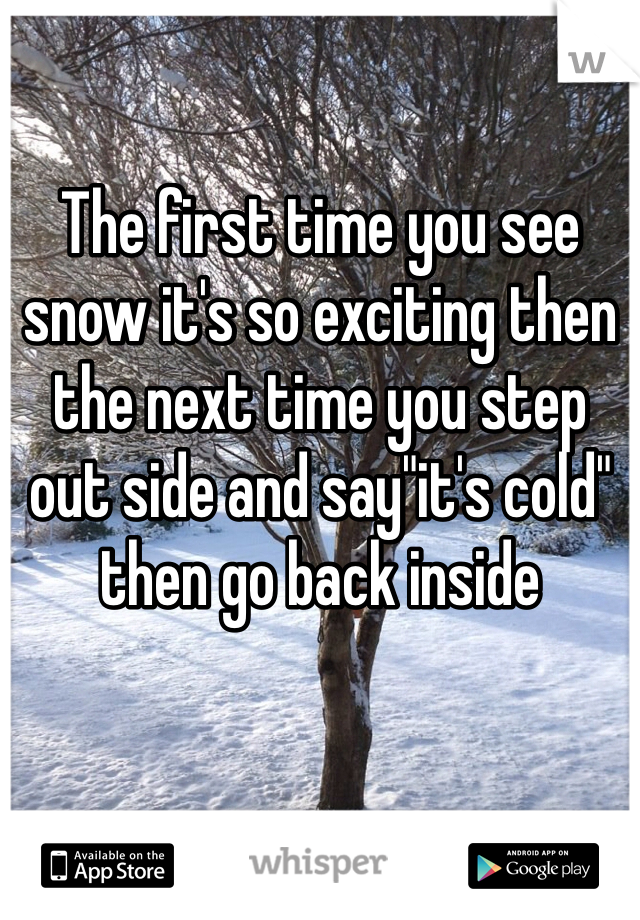 """The first time you see snow it's so exciting then the next time you step out side and say""""it's cold"""" then go back inside"""