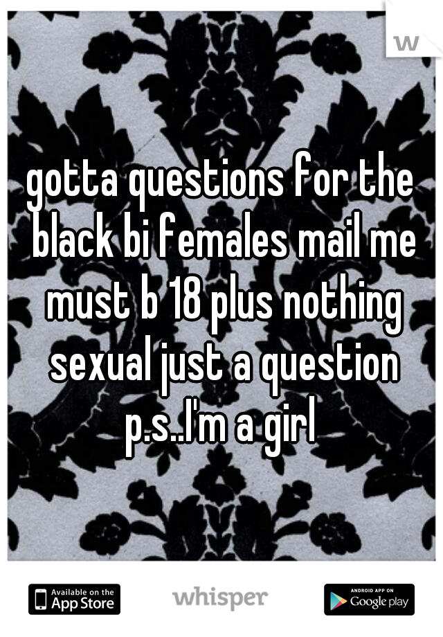 gotta questions for the black bi females mail me must b 18 plus nothing sexual just a question p.s..I'm a girl