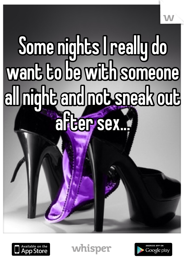 Some nights I really do want to be with someone all night and not sneak out after sex...