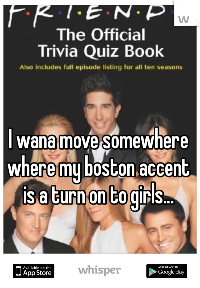 I wana move somewhere where my boston accent is a turn on to girls...