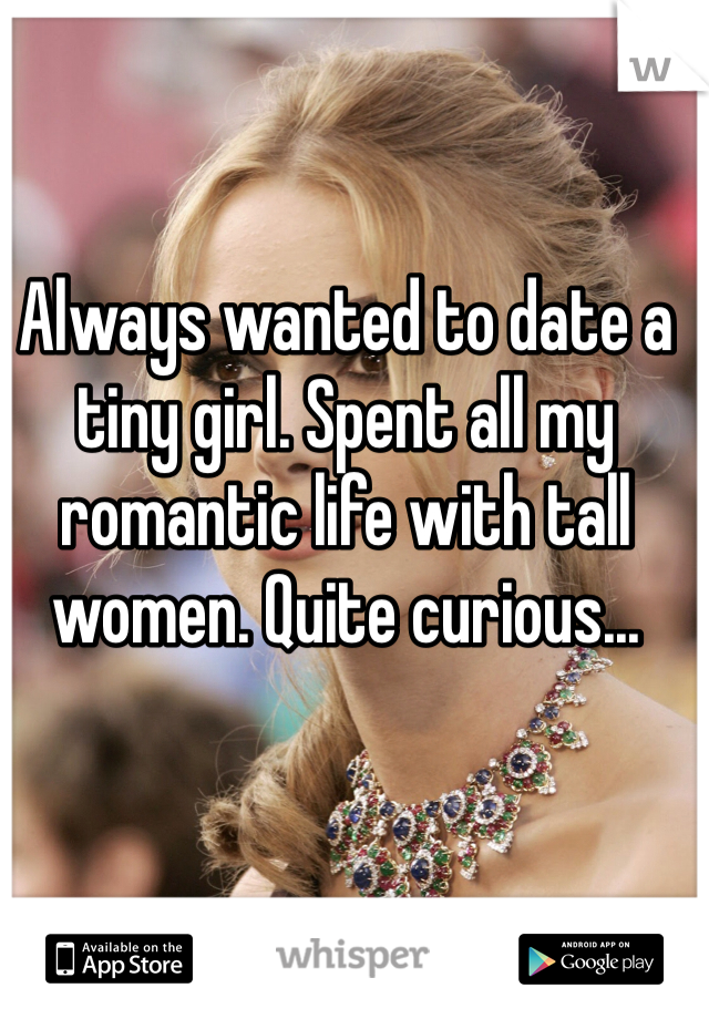 Always wanted to date a tiny girl. Spent all my romantic life with tall women. Quite curious...