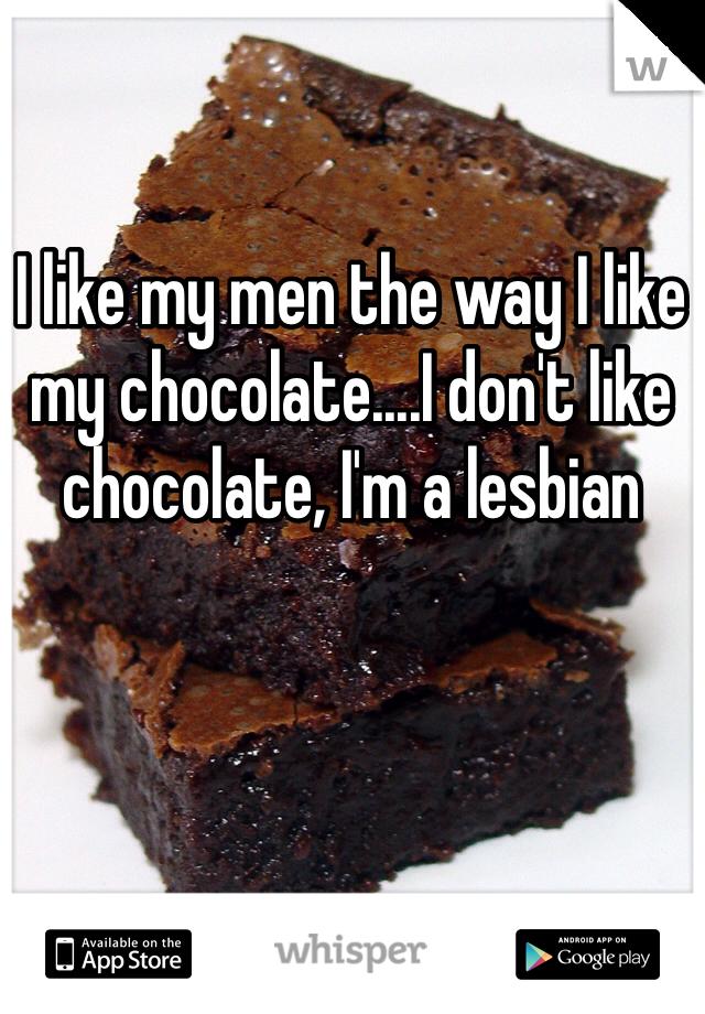 I like my men the way I like my chocolate....I don't like chocolate, I'm a lesbian