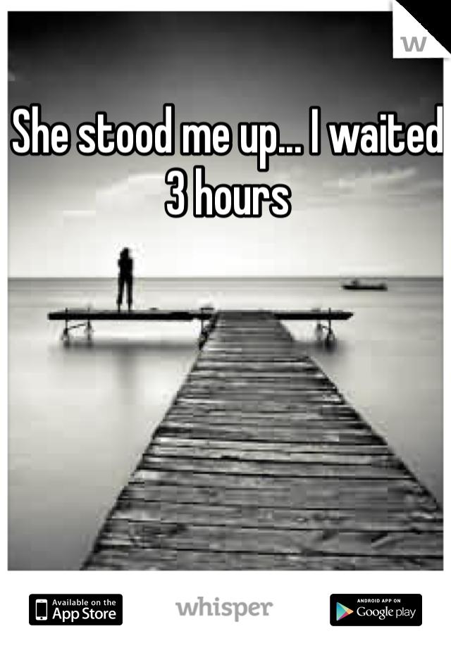She stood me up... I waited 3 hours