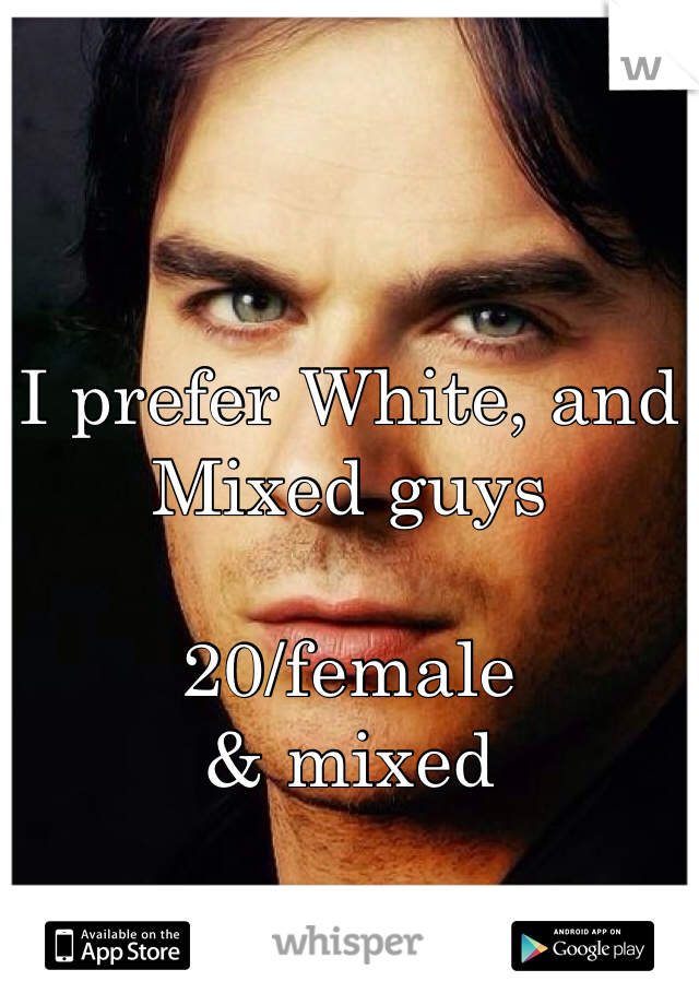 I prefer White, and Mixed guys   20/female & mixed