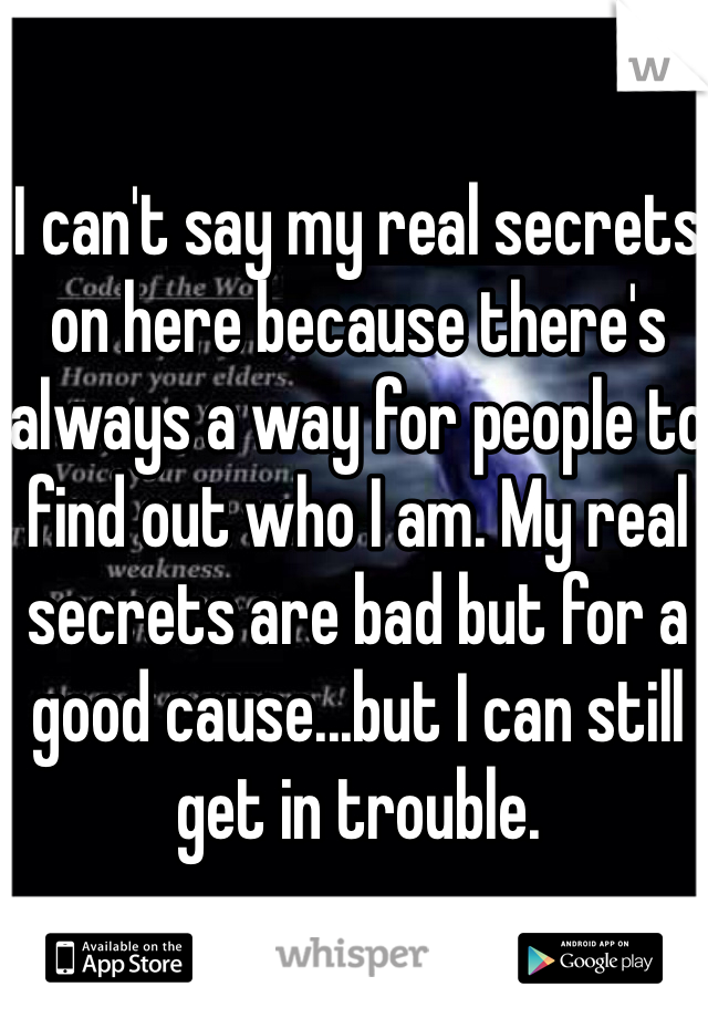 I can't say my real secrets on here because there's always a way for people to find out who I am. My real secrets are bad but for a good cause...but I can still get in trouble.