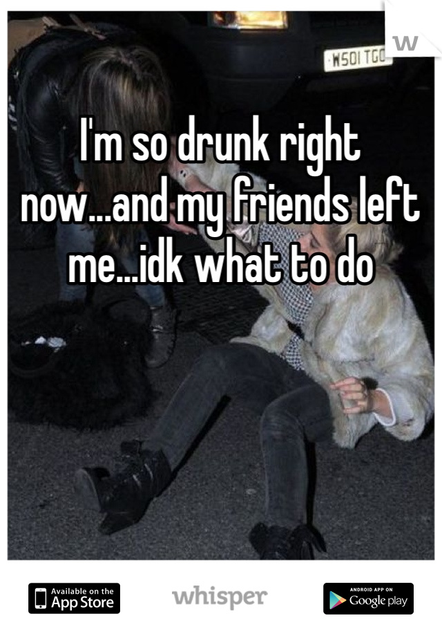 I'm so drunk right now...and my friends left me...idk what to do