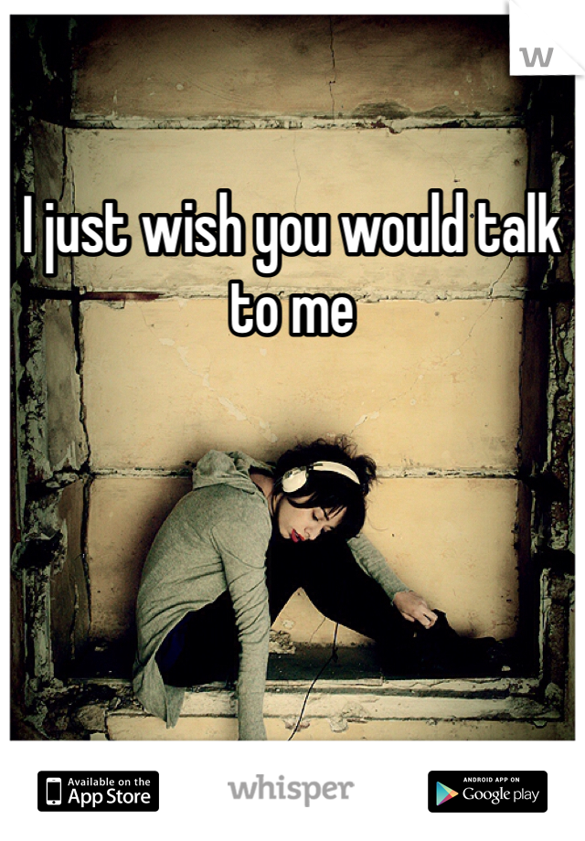 I just wish you would talk to me