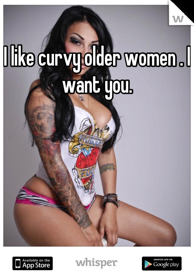 I like curvy older women . I want you.