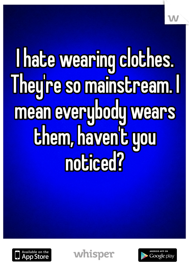 I hate wearing clothes. They're so mainstream. I mean everybody wears them, haven't you noticed?