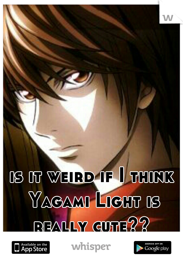 is it weird if I think Yagami Light is really cute??