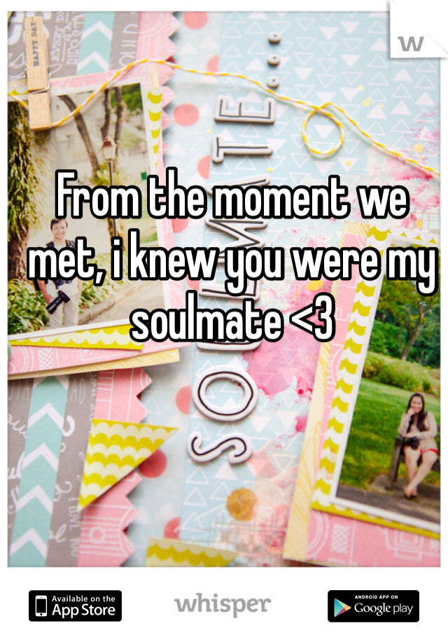 From the moment we met, i knew you were my soulmate <3