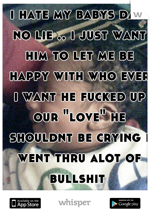 """i hate my babys dad no lie .. i just want him to let me be happy with who ever i want he fucked up our """"love"""" he shouldnt be crying i went thru alot of bullshit"""
