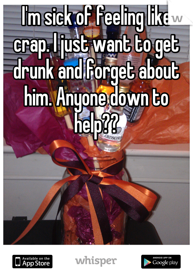 I'm sick of feeling like crap. I just want to get drunk and forget about him. Anyone down to help??
