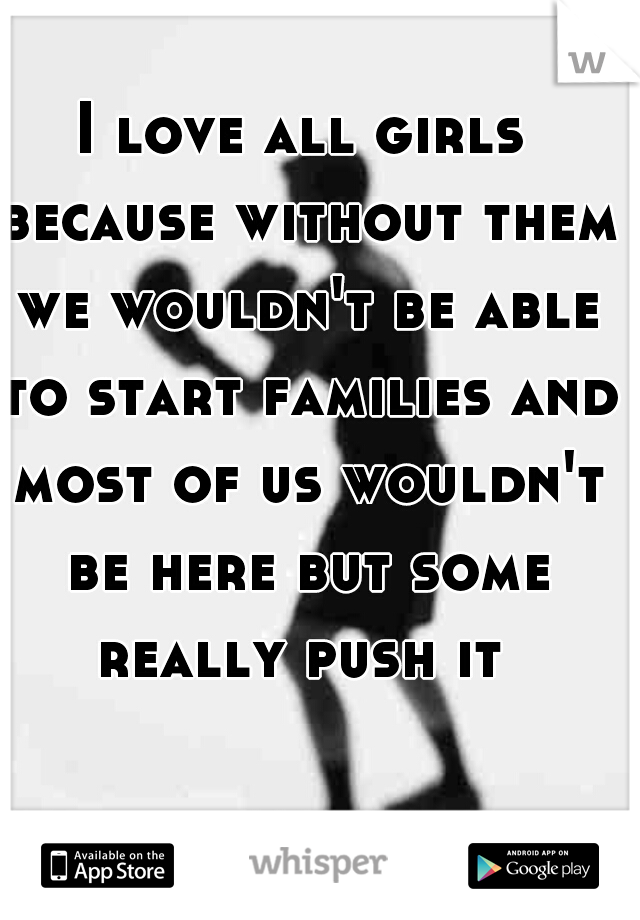 I love all girls because without them we wouldn't be able to start families and most of us wouldn't be here but some really push it
