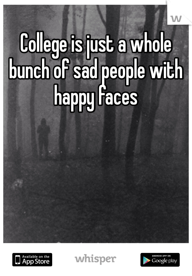College is just a whole bunch of sad people with happy faces