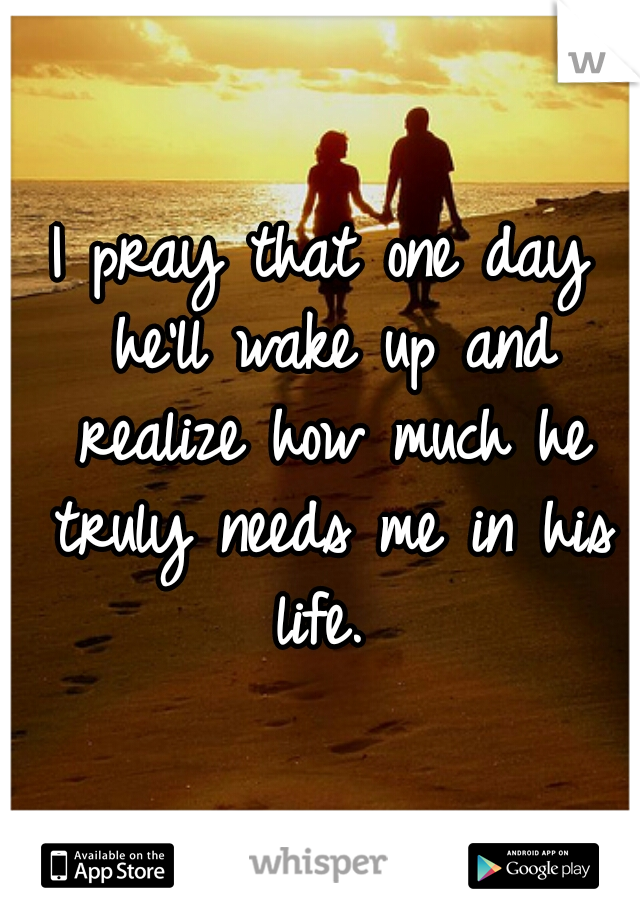 I pray that one day he'll wake up and realize how much he truly needs me in his life.