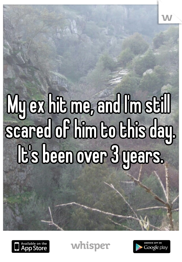 My ex hit me, and I'm still scared of him to this day. It's been over 3 years.