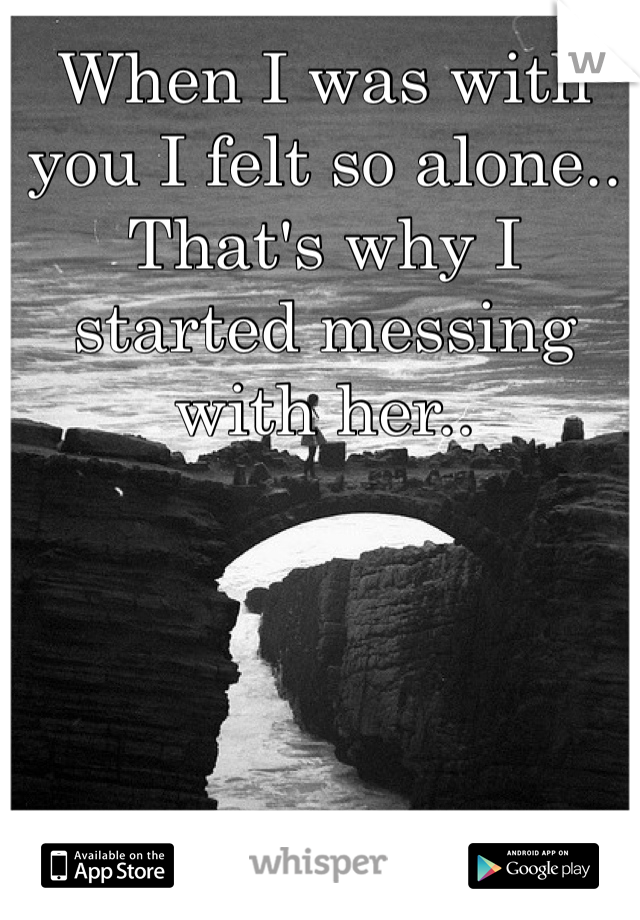 When I was with you I felt so alone.. That's why I started messing with her..